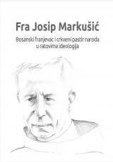 Fra Josip Markušić (1880.-1968.). Bosanski franjevac i crkveni pastir naroda u ratovima ideologijama