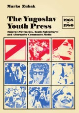 The Yugoslav Youth Press 1968-1980 -  Student movements, youth subcultures and alternative communist media