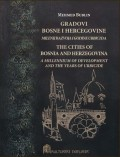 Gradovi Bosne i Hercegovine milenij razvoja i godine urbicida = The cities of Bosnia and Herzegovina A millennium of development and the years of urbicide