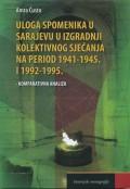 Uloga spomenika u Sarajevu u izgradnji kolektivnog sjećanja na period 1941 - 1954. i 1992 - 1995.